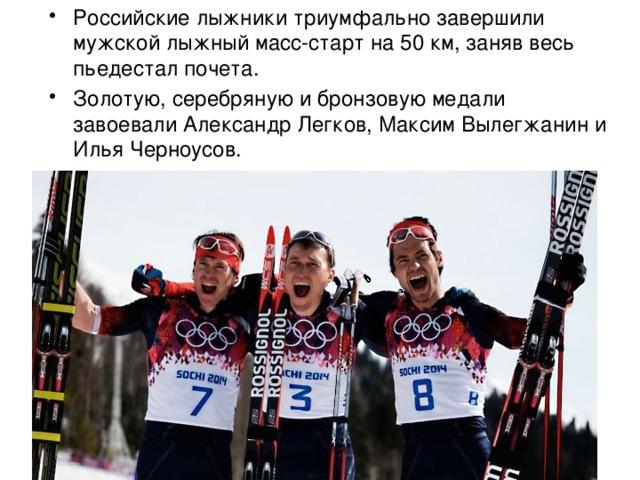Российские лыжники триумфально завершили мужской лыжный масс-старт на 50 км, заняв весь пьедестал почета. Золотую, серебряную и бронзовую медали завоевали Александр Легков, Максим Вылегжанин и Илья Черноусов.