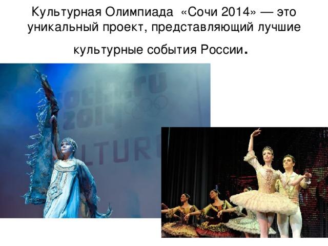 Культурная Олимпиада «Сочи 2014» — это уникальный проект, представляющий лучшие культурные события России .