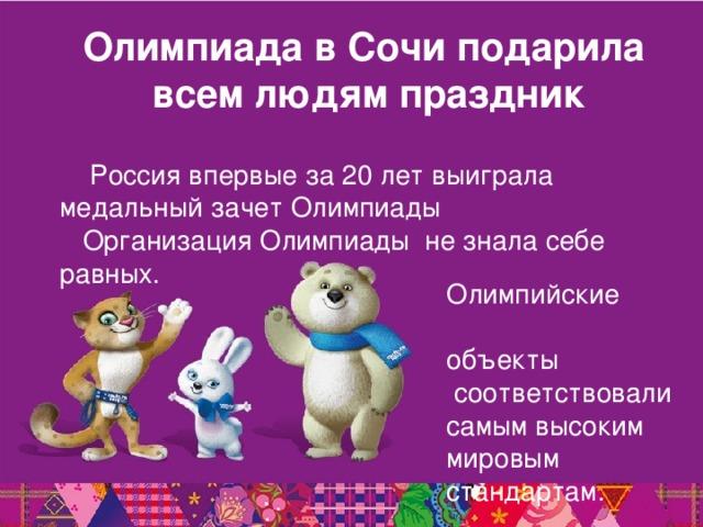 Олимпиада в Сочи подарила всем людям праздник    Россия впервые за 20 лет выиграла медальный зачет Олимпиады  Организация Олимпиады не знала себе равных. Олимпийские объекты соответствовали самым высоким мировым стандартам.