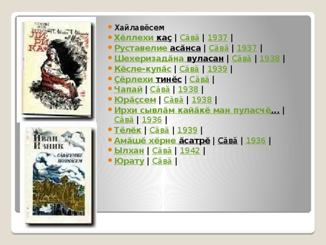Хайлавĕсем Хĕллехи  каç | Сăвă | 1937 | Руставелие  асăнса | Сăвă | 1937 | Шехеризадăна  вуласан | Сăвă | 1938 | Кĕсле-купăс | Сăвă | 1939 | Çĕрлехи  тинĕс | Сăвă | Чапай | Сăвă | 1938 | Юрăçсем | Сăвă | 1938 | Ирхи  сывлăм  кайăкĕ  ман  пуласчĕ ... | Сăвă | 1936 | Тĕлĕк | Сăвă | 1939 | Амăшĕ  хĕрне  ăсатрĕ | Сăвă | 1936 | Ылхан | Сăвă | 1942 | Юрату | Сăвă