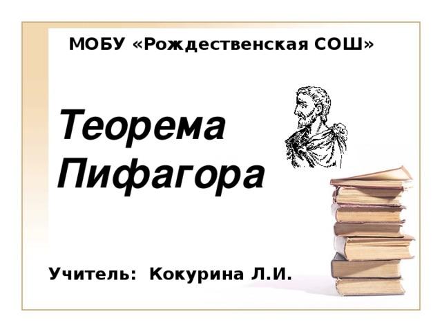 МОБУ «Рождественская СОШ» Теорема  Пифагора Учитель: Кокурина Л.И.