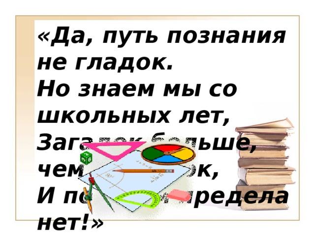 «Да, путь познания не гладок. Но знаем мы со школьных лет, Загадок больше, чем разгадок, И поискам предела нет!»