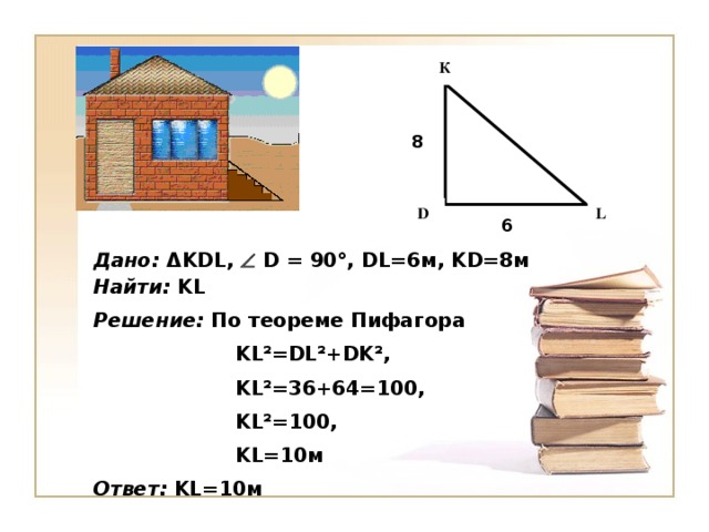 К 8 L D 6 Дано:  Δ KDL ,    D = 90°, DL= 6м, KD=8 м Найти:  KL Решение: По теореме Пифагора    KL²=DL²+DK² ,    KL²= 36 +64= 10 0 ,    KL²= 10 0 ,    KL= 10м Ответ:  KL= 10м
