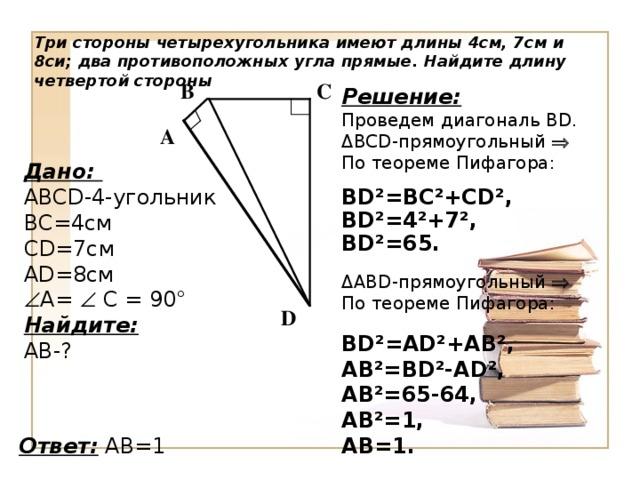 Три стороны четырехугольника имеют длины 4см, 7см и 8си; два противоположных угла прямые. Найдите длину четвертой стороны С B Решение: Проведем диагональ В D . Δ BCD -прямоугольный  По теореме Пифагора: BD²=BC²+CD² ,  BD²=4²+7² ,  BD²=65.  Δ ABD -прямоугольный  По теореме Пифагора: BD²=AD²+AB² , AB²=BD²-AD² , AB²=65-64 , AB²=1 , AB=1 .   A Дано: ABCD -4-угольник BC =4см CD =7см AD =8см  А=  С = 90° Найдите: АВ-? D Ответ:  AB=1