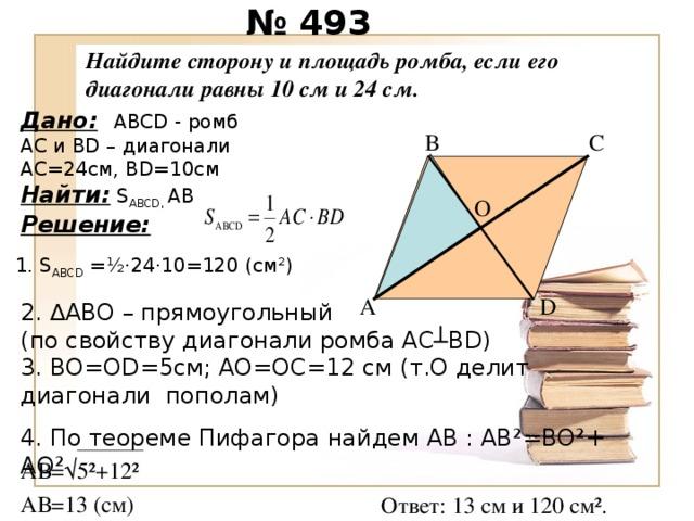 № 493 Найдите сторону и площадь ромба, если его диагонали равны 10 см и 24 см. Дано:  ABCD - ромб А C и В D – диагонали АС=24см, В D =10см Найти:  S ABCD , АВ Решение: В С O 1. S ABCD = ½· 24 · 10 =120 (c м ² ) A D 2. ∆ABO – прямоугольный  (по свойству диагонали ромба АС┴В D )  3. ВО=О D=5 см; АО=ОС=12 см (т.О делит диагонали пополам) 4. По теореме Пифагора найдем АВ : АВ ² =ВО ² + АО ² АВ=√5 ² +12 ² АВ=13 (см) Ответ: 13 см и 120 см ² .