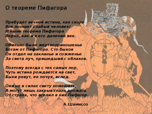 О  теореме  Пифагора     Пребудет вечной истина, как скоро  Все познает слабый человек!  И ныне теорема Пифагора  Верна, как и в его далекий век.   Обильно было жертвоприношенье  Богам от Пифагора. Сто быков  Он отдал на закланье и сожженье  За света луч, пришедший с облаков.   Поэтому всегда с тех самых пор,  Чуть истина рождается на свет,  Быки ревут, ее почуя, вслед.   Они не в силах свету помешать,  А могут лишь закрыв глаза дрожать  От страха, что вселил в них Пифагор.   A. Шамиссо