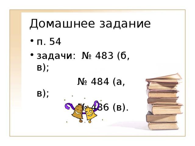 Домашнее задание п. 54 задачи: № 483 (б, в);    № 484 (а, в);    № 486 (в).