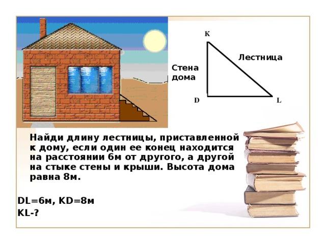 К Лестница Стена дома L D  Найди длину лестницы, приставленной к дому, если один ее конец находится на расстоянии 6м от другого, а другой на стыке стены и крыши. Высота дома равна 8м.  DL =6м, KD =8м KL -?