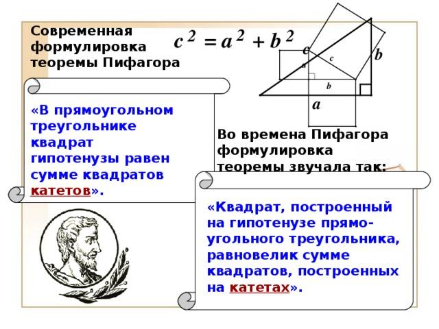 Современная формулировка теоремы Пифагора «В прямоугольном треугольнике квадрат гипотенузы равен сумме квадратов  катетов ». Во времена Пифагора формулировка теоремы звучала так: «Квадрат, построенный на гипотенузе прямо - угольного треугольника, равновелик сумме квадратов, построенных на  катетах ».