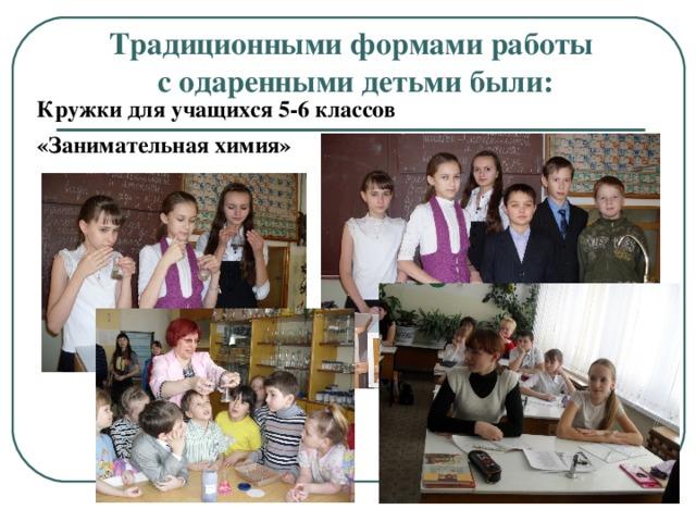 Традиционными формами работы  с одаренными детьми были: Кружки для учащихся 5-6 классов «Занимательная химия»