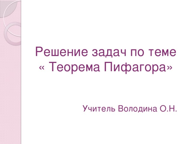 Решение задач по теме  « Теорема Пифагора» Учитель Володина О.Н.