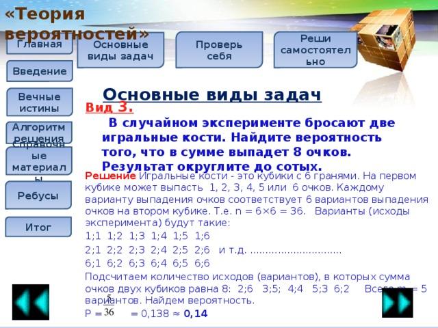 «Теория вероятностей» Проверь себя Реши самостоятельно Основные виды задач Главная Введение Основные виды задач Вечные истины Вид 3.  В случайном эксперименте бросают две игральные кости. Найдите вероятность того, что в сумме выпадет 8 очков. Результат округлите до сотых.  Алгоритм решения Справочные материалы Решение  Игральные кости - это кубики с 6 гранями. На первом кубике может выпасть 1, 2, 3, 4, 5 или 6 очков. Каждому варианту выпадения очков соответствует 6 вариантов выпадения очков на втором кубике. Т.е. n = 6×6 = 36. Варианты (исходы эксперимента) будут такие: 1;1 1;2 1;3 1;4 1;5 1;6 2;1 2;2 2;3 2;4 2;5 2;6 и т.д. .............................. 6;1 6;2 6;3 6;4 6;5 6;6 Подсчитаем количество исходов (вариантов), в которых сумма очков двух кубиков равна 8: 2;6  3;5; 4;4  5;3 6;2   Всего m = 5 вариантов. Найдем вероятность.  P = = 0,138≈ 0,14 Ребусы Итог