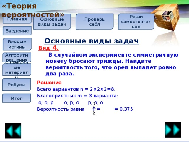 «Теория вероятностей» Проверь себя Реши самостоятельно Основные виды задач Главная Введение Основные виды задач Вечные истины Вид 4.  В случайном эксперименте симметричную монету бросают трижды. Найдите вероятность того, что орел выпадет ровно два раза. Алгоритм решения Справочные материалы Решение Всего вариантов n = 2×2×2=8. Благоприятных m = 3 варианта:  о; о; р  о; р; о  р; о; о Вероятность равна P = = 0,375 Ребусы Итог