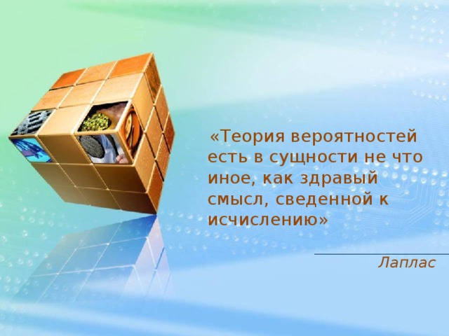 «Теория вероятностей есть в сущности не что иное, как здравый смысл, сведенной к исчислению»  Лаплас