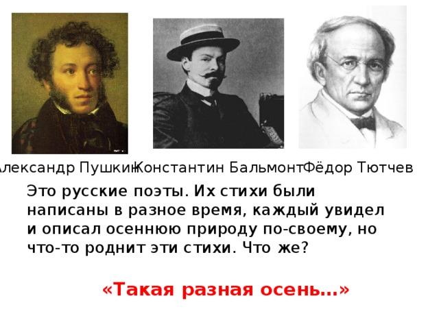 Фёдор Тютчев Александр Пушкин Константин Бальмонт Это русские поэты. Их стихи были написаны в разное время, каждый увидел и описал осеннюю природу по-своему, но что-то роднит эти стихи. Что же? «Такая разная осень…»