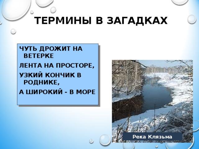 ТЕРМИНЫ В ЗАГАДКАХ ЧУТЬ ДРОЖИТ НА ВЕТЕРКЕ ЛЕНТА НА ПРОСТОРЕ, УЗКИЙ КОНЧИК В РОДНИКЕ, А ШИРОКИЙ - В МОРЕ Река Клязьма