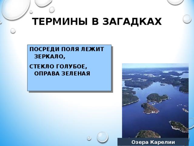 ТЕРМИНЫ В ЗАГАДКАХ ПОСРЕДИ ПОЛЯ ЛЕЖИТ ЗЕРКАЛО, СТЕКЛО ГОЛУБОЕ, ОПРАВА ЗЕЛЕНАЯ   Озера Карелии