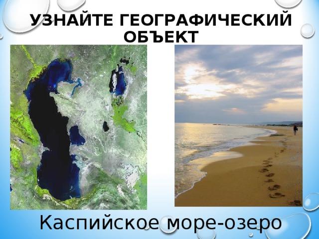 УЗНАЙТЕ ГЕОГРАФИЧЕСКИЙ ОБЪЕКТ Каспийское море-озеро