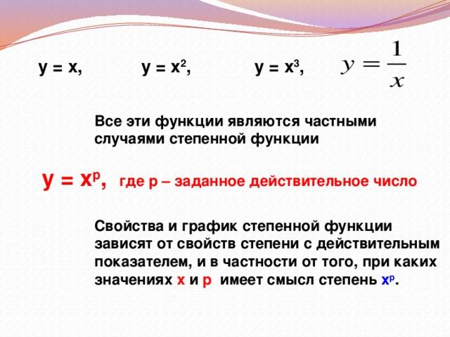 у = х, у = х 2 , у = х 3 , Все эти функции являются частными случаями степенной функции  у = х р , где р – заданное действительное число Свойства и график степенной функции зависят от свойств степени с действительным показателем, и в частности от того, при каких значениях х и р имеет смысл степень х р .