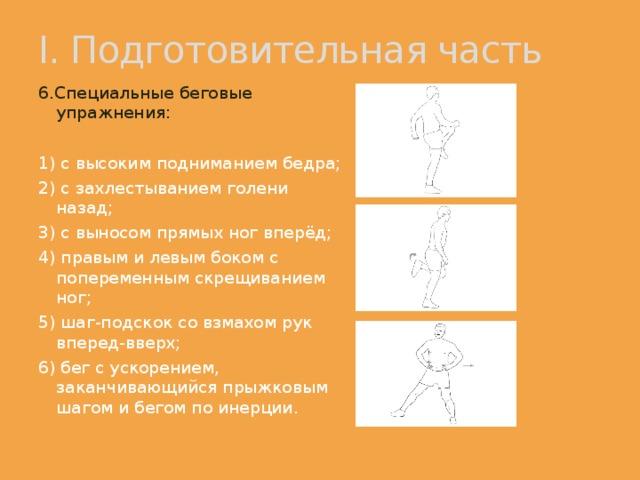 I. Подготовительная часть 6.Специальные беговые упражнения: 1) с высоким подниманием бедра; 2) с захлестыванием голени назад; 3) с выносом прямых ног вперёд; 4) правым и левым боком с попеременным скрещиванием ног; 5) шаг-подскок со взмахом рук вперед-вверх; 6) бег с ускорением, заканчивающийся прыжковым шагом и бегом по инерции.