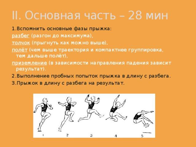 II. Основная часть – 28 мин 1.Вспомнить основные фазы прыжка: разбег (разгон до максимума), толчок (прыгнуть как можно выше), полёт (чем выше траектория и компактнее группировка, тем дальше полёт), приземление (в зависимости направления падения зависит результат). 2.Выполнение пробных попыток прыжка в длину с разбега.  3.Прыжок в длину с разбега на результат.