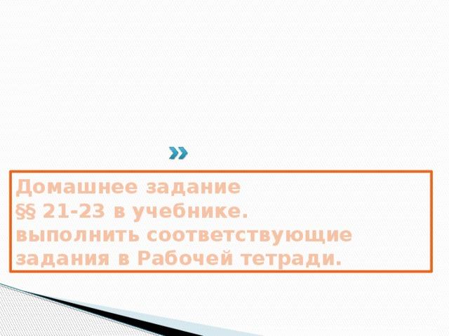 Домашнее задание §§ 21-23 в учебнике. выполнить соответствующие задания в Рабочей тетради.