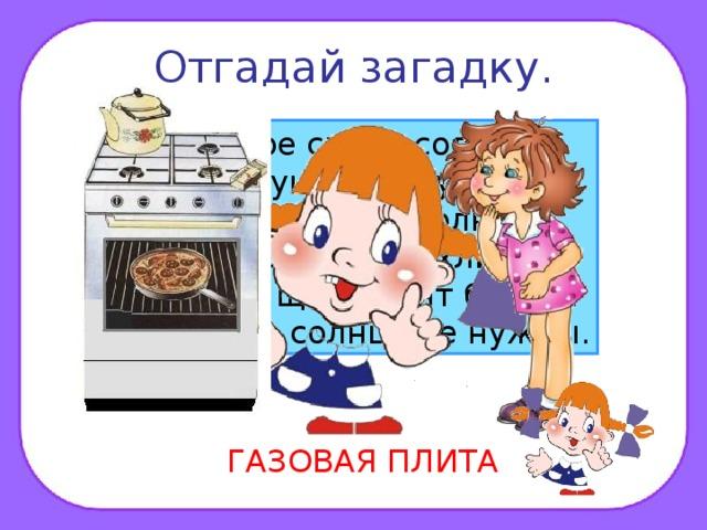 Отгадай загадку. Четыре синих солнца У бабушки на кухне, Четыре синих солнца Горели и потухли. Поспели щи, шипят блины. До завтра солнца не нужны. ГАЗОВАЯ ПЛИТА