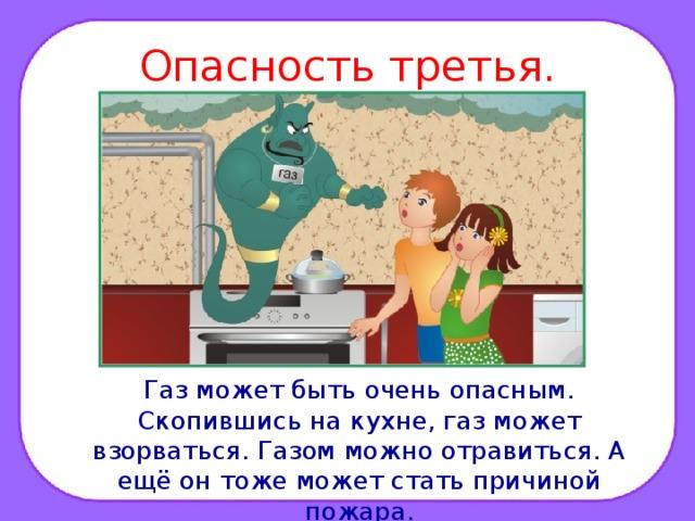 Опасность третья.  Газ может быть очень опасным. Скопившись на кухне, газ может взорваться. Газом можно отравиться. А ещё он тоже может стать причиной пожара.