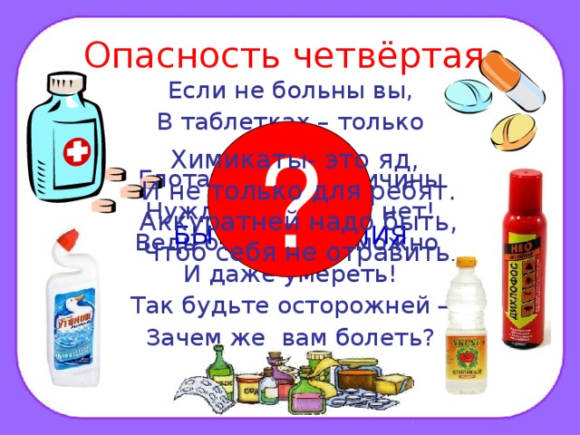 Опасность четвёртая. Если не больны вы, В таблетках – только вред! Глотать их без причины Нужды, поверьте, нет! Ведь отравиться можно И даже умереть! Так будьте осторожней – Зачем же вам болеть? ? Химикаты- это яд, И не только для ребят. Аккуратней надо быть, Чтоб себя не отравить . ЛЕКАРСТВА И БЫТОВАЯ ХИМИЯ