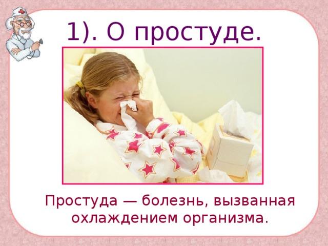 1). О простуде.  Простуда — болезнь, вызванная охлаждением организма.