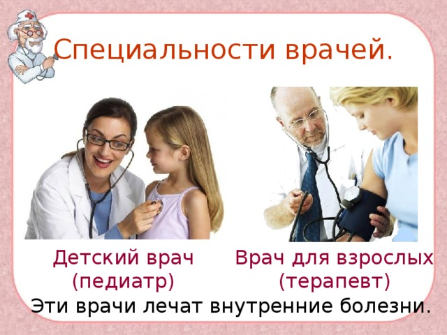 Специальности врачей. Детский врач (педиатр) Врач для взрослых (терапевт) Эти врачи лечат внутренние болезни.