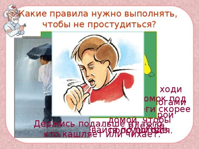 Какие правила нужно выполнять,  чтобы не простудиться?   Никогда не ходи с мокрыми ногами или в мокрой одежде. Если ты промок под дождём, беги скорее домой, чтобы просушиться. Держись подальше от того, кто кашляет или чихает. Всегда одевайся по погоде.