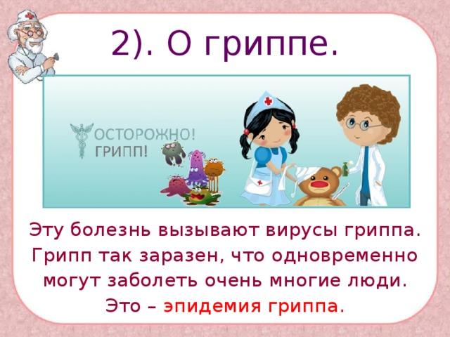 2). О гриппе. Эту болезнь вызывают вирусы гриппа. Грипп так заразен, что одновременно могут заболеть очень многие люди. Это – эпидемия гриппа.