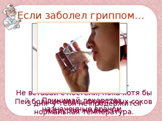 Если заболел гриппом…  Не вставай с постели, пока хотя бы  3 дня у тебя не продержится нормальная температура. Принимай лекарства, назначенные врачом. Пей больше воды, фруктовых соков и другой жидкости.