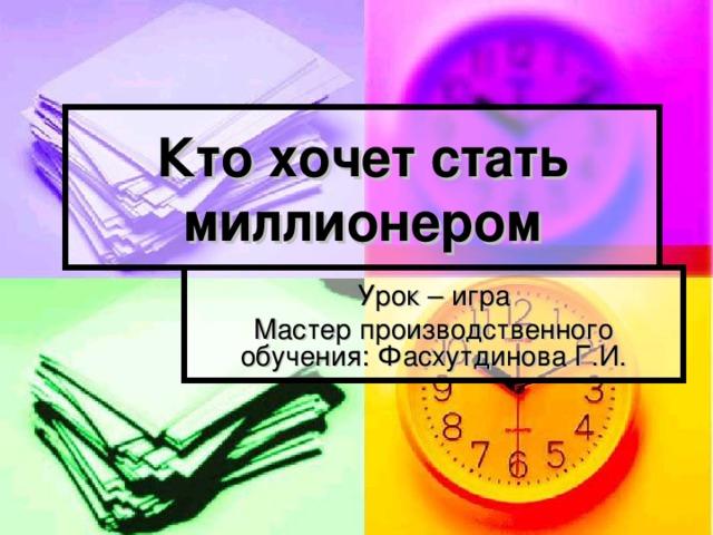 Кто хочет стать миллионером Урок – игра Мастер производственного обучения: Фасхутдинова Г.И.