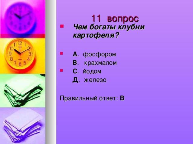 11 вопрос Чем богаты клубни картофеля?  А . фосфором  В . крахмалом С . йодом  Д . железо Правильный ответ: В