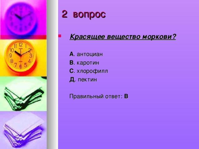 2 вопрос Красящее вещество моркови?  А . антоциан  В . каротин  С . хлорофилл  Д . пектин  Правильный ответ: В