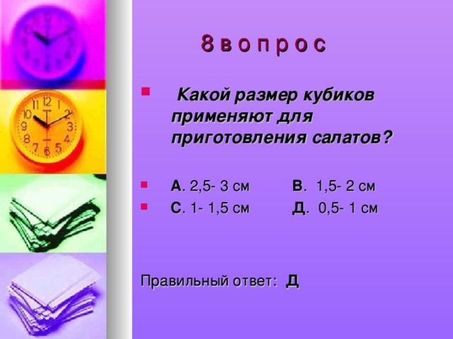 8 в о п р о с  Какой размер кубиков применяют для приготовления салатов?  А . 2,5- 3 см В . 1,5- 2 см С . 1- 1,5 см Д . 0,5- 1 см   Правильный ответ: Д