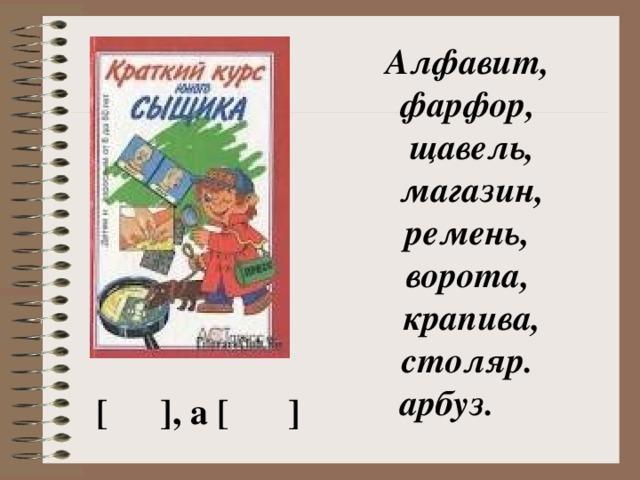 Алфавит, фарфор,  щавель,   магазин,  ремень, ворота,  крапива, столяр.  арбуз. [  ], а [  ]