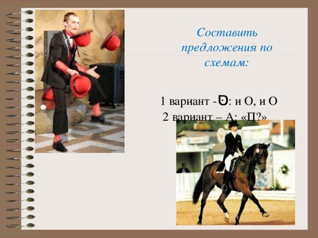 Составить предложения по схемам:   1 вариант - סּ : и O, и O  2 вариант – А: «П?»