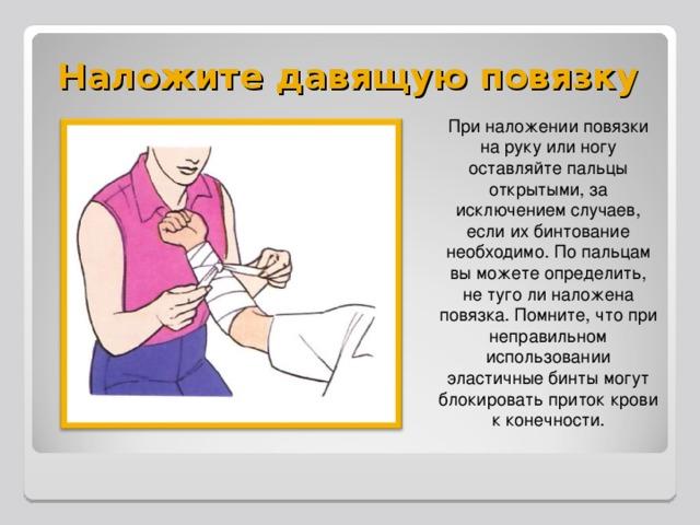 Наложите давящую повязку При наложении повязки на руку или ногу оставляйте пальцы открытыми, за исключением случаев, если их бинтование необходимо. По пальцам вы можете определить, не туго ли наложена повязка. Помните, что при неправильном использовании эластичные бинты могут блокировать приток крови к конечности.