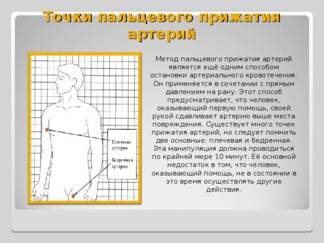 Точки пальцевого прижатия артерий Метод пальцевого прижатия артерий является ещё одним способом остановки артериального кровотечения. Он применяется в сочетании с прямым давлением на рану. Этот способ предусматривает, что человек, оказывающий первую помощь, своей рукой сдавливает артерию выше места повреждения. Существует много точек прижатия артерий, но следует помнить две основные: плечевая и бедренная. Эта манипуляция должна проводиться по крайней мере 10 минут. Её основной недостаток в том, что человек, оказывающий помощь, не в состоянии в это время осуществлять другие действия.