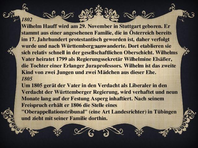 1802 Wilhelm Hauff wird am 29. November in Stuttgart geboren. Er stammt aus einer angesehenen Familie, die in Österreich bereits im 17. Jahrhundert protestantisch geworden ist, daher verfolgt wurde und nach Württemberg auswanderte. Dort etablieren sie sich relativ schnell in der gesellschaftlichen Oberschicht. Wilhelms Vater heiratet 1799 als Regierungssekretär Wilhelmine Elsäßer, die Tochter einer Erlanger Juraprofessors. Wilhelm ist das zweite Kind von zwei Jungen und zwei Mädchen aus dieser Ehe. 1805 Um 1805 gerät der Vater in den Verdacht als Liberaler in den Verdacht der Württemberger Regierung, wird verhaftet und neun Monate lang auf der Festung Asperg inhaftiert. Nach seinem Freispruch erhält er 1806 die Stelle eines
