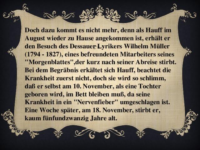 Doch dazu kommt es nicht mehr, denn als Hauff im August wieder zu Hause angekommen ist, erhält er den Besuch des Dessauer Lyrikers Wilhelm Müller (1794 - 1827), eines befreundeten Mitarbeiters seines