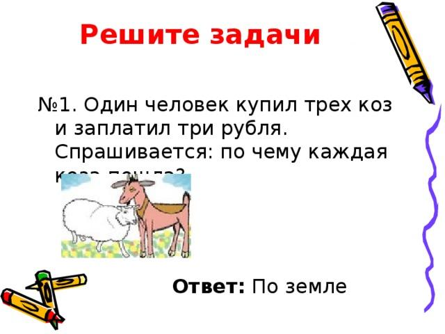 Решите задачи № 1. Один человек купил трех коз и заплатил три рубля. Спрашивается: по чему каждая коза пошла?