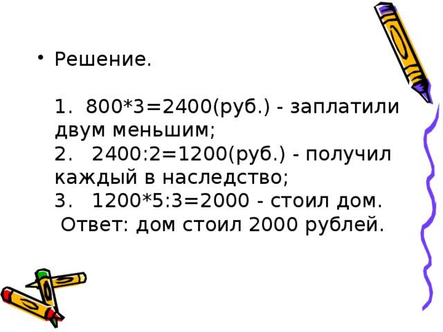 Решение.   1. 800*3=2400(руб.) - заплатили двум меньшим;  2. 2400:2=1200(руб.) - получил каждый в наследство;  3. 1200*5:3=2000 - стоил дом.  Ответ: дом стоил 2000 рублей.