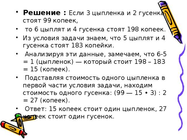 Решение : Если 3 цыпленка и 2 гусенка стоят 99 копеек,  то 6 цыплят и 4 гусенка стоят 198 копеек. Из условия задачи знаем, что 5 цыплят и 4 гусенка стоят 183 копейки.  Анализируя эти данные, замечаем, что 6-5 = 1 (цыпленок) — который стоит 198 – 183 = 15 (копеек).  Подставляя стоимость одного цыпленка в первой части условия задачи, находим стоимость одного гусенка: (99 — 15 • 3) : 2 = 27 (копеек).  Ответ: 15 копеек стоит один цыпленок, 27 копеек стоит один гусенок.