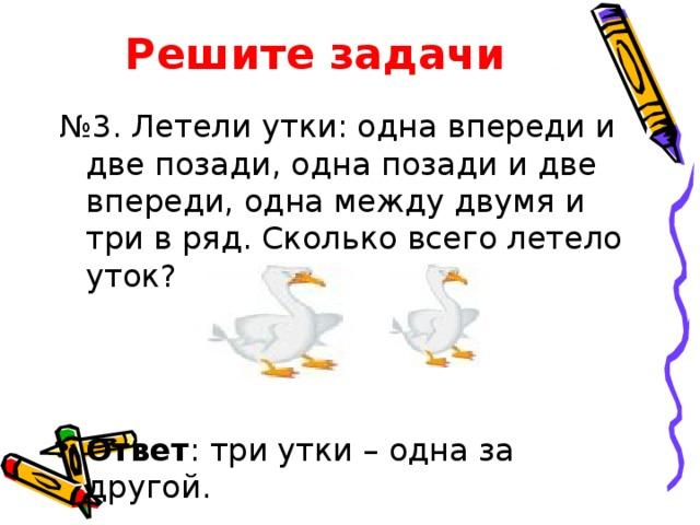 Решите задачи № 3. Летели утки: одна впереди и две позади, одна позади и две впереди, одна между двумя и три в ряд. Сколько всего летело уток?