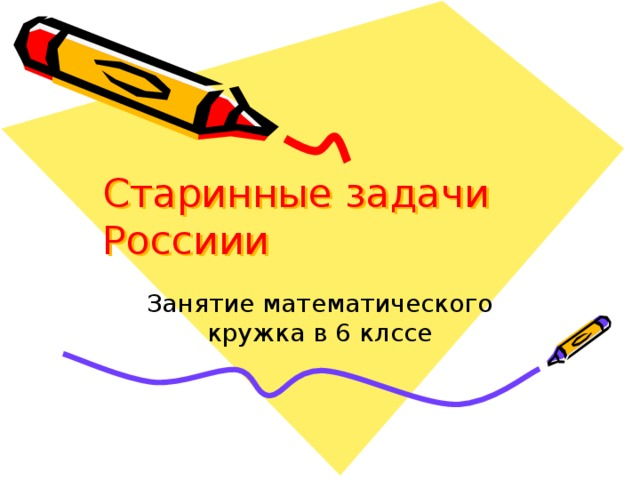Старинные задачи Россиии Занятие математического кружка в 6 клссе