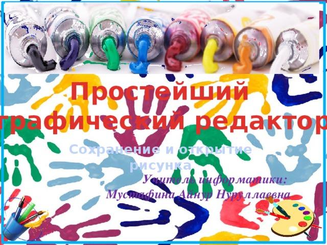 Простейший графический редактор Сохранение и открытие рисунка Учитель информатики: Мустафина Айнур Нуруллаевна
